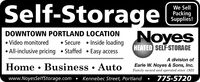 Self-StorageWe SellPackingSupplies!NoyesDOWNTOWN PORTLAND LOCATION Video monitored Secure  Inside loadingHEATED SELF-STORAGE All-inclusive pricing  Staffed  Easy accessA division ofHome  Business  AutoEarle W. Noyes & Sons, Inc.Family owned and operated since 1923www.NoyesSelfStorage.com  Kennebec Street, Portland  775-5720 Self-Storage We Sell Packing Supplies! Noyes DOWNTOWN PORTLAND LOCATION  Video monitored  Secure  Inside loading HEATED SELF-STORAGE  All-inclusive pricing  Staffed  Easy access A division of Home  Business  Auto Earle W. Noyes & Sons, Inc. Family owned and operated since 1923 www.NoyesSelfStorage.com  Kennebec Street, Portland  775-5720