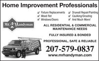 Home Improvement ProfessionalsI Fixture Replacements 7 Drywall Repair/PaintingA Wood Rot7 Windows/DoorsW Caulking/GroutingV And Much More!Mr. HandymanALL RESIDENTIAL & COMMERCIALMAINTENANCE NEEDSFULLY INSURED & BONDEDPROFESSIONAL, SAFE & RELIABLEMtHanda207-579-0837www.mrhandyman.com Home Improvement Professionals I Fixture Replacements 7 Drywall Repair/Painting A Wood Rot 7 Windows/Doors W Caulking/Grouting V And Much More! Mr. Handyman ALL RESIDENTIAL & COMMERCIAL MAINTENANCE NEEDS FULLY INSURED & BONDED PROFESSIONAL, SAFE & RELIABLE MtHanda 207-579-0837 www.mrhandyman.com