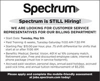 SpectrumSpectrum is STILL Hiring!WE ARE LOOKING FOR CUSTOMER SERVICEREPRESENTATIVES FOR OUR BILLING DEPARTMENT! Start Date: Tuesday, May 5th Paid Training: 6 weeks, Tuesday-Saturday 11:00 AM-7:30 PMStarting Pay: $15.00 per hour, plus .75 shift differential for shifts thatstart at or after 11:00 AM Benefits: Medical, Dental, Vision, 401 K w/ 6% company match,Retirement plan, Free and discounted employee cable, internet &phone package (must live in service footprint), Accrued paid vacation, personal days, annual paid holidays, accruedpaid sick time, and annual tuition reimbursement of $5,250.Please apply and complete the mobile-friendly assessmentat jobs.spectrum.com today! Spectrum Spectrum is STILL Hiring! WE ARE LOOKING FOR CUSTOMER SERVICE REPRESENTATIVES FOR OUR BILLING DEPARTMENT!  Start Date: Tuesday, May 5th  Paid Training: 6 weeks, Tuesday-Saturday 11:00 AM-7:30 PM Starting Pay: $15.00 per hour, plus .75 shift differential for shifts that start at or after 11:00 AM  Benefits: Medical, Dental, Vision, 401 K w/ 6% company match, Retirement plan, Free and discounted employee cable, internet & phone package (must live in service footprint),  Accrued paid vacation, personal days, annual paid holidays, accrued paid sick time, and annual tuition reimbursement of $5,250. Please apply and complete the mobile-friendly assessment at jobs.spectrum.com today!