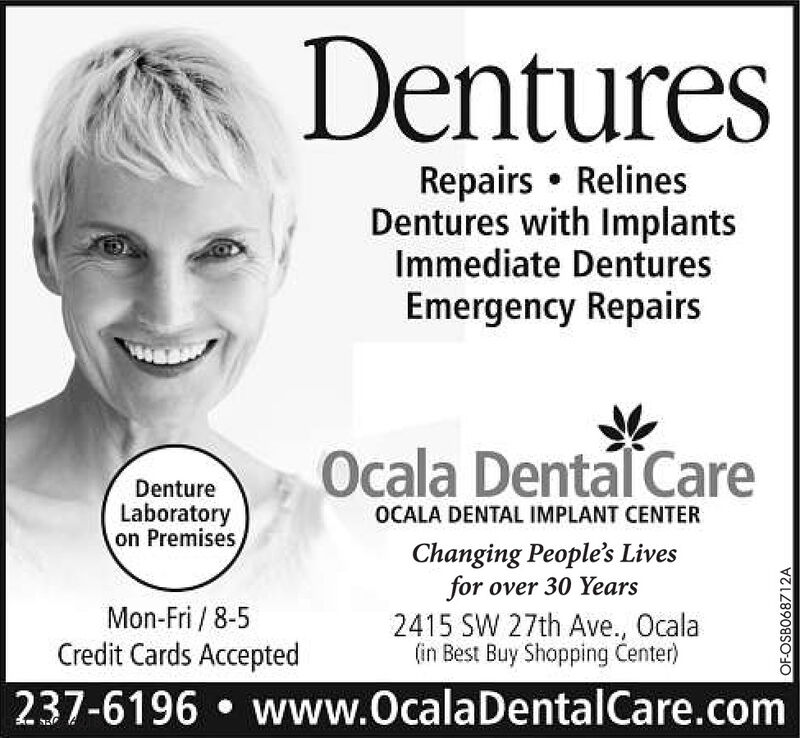 DenturesRepairs  RelinesDentures with ImplantsImmediate DenturesEmergency RepairsOcala DentalCareDentureLaboratoryon PremisesOCALA DENTAL IMPLANT CENTERChanging People's Livesfor over 30 Years2415 SW 27th Ave., Ocala(in Best Buy Shopping Center)Mon-Fri / 8-5Credit Cards Accepted237-6196  www.OcalaDentalCare.comOF-OSB068712A Dentures Repairs  Relines Dentures with Implants Immediate Dentures Emergency Repairs Ocala DentalCare Denture Laboratory on Premises OCALA DENTAL IMPLANT CENTER Changing People's Lives for over 30 Years 2415 SW 27th Ave., Ocala (in Best Buy Shopping Center) Mon-Fri / 8-5 Credit Cards Accepted 237-6196  www.OcalaDentalCare.com OF-OSB068712A