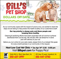 BILL'SPET SHOPDOLLARS OFF DAYS!20As our community copes with the impact of corona virus, we wanted to share thesteps we are taking to help protect the health & safety of our customers & staff.Our top priority is always pets and these people andkeeping them healthy.Cleaning & sanitizing efforts have been expanded with all common surfacesdisinfected them out the day. We will also offer call ahead for in-storepick with delivery to your car.Before you turn online for your pets needs, please think of us instead! We speakfor every small business in our community in this request.Next Low Cost Vet Clinic  Tue Apr 14th 5:30 - 8:00 pmVisit Billspet.com for Puppy Pics!2666 MLK Jr. Blvd, New Bern, NcS 252-637-3997491 Hwy 70 west, Havelock, Nc252-447-2750BILL'SPET SHOPEN-74371682 BILL'S PET SHOP  DOLLARS OFF DAYS! 20 As our community copes with the impact of corona virus, we wanted to share the steps we are taking to help protect the health & safety of our customers & staff. Our top priority is always pets and these people and keeping them healthy. Cleaning & sanitizing efforts have been expanded with all common surfaces disinfected them out the day. We will also offer call ahead for in-store pick with delivery to your car. Before you turn online for your pets needs, please think of us instead! We speak for every small business in our community in this request. Next Low Cost Vet Clinic  Tue Apr 14th 5:30 - 8:00 pm Visit Billspet.com for Puppy Pics! 2666 MLK Jr. Blvd, New Bern, Nc S 252-637-3997 491 Hwy 70 west, Havelock, Nc 252-447-2750 BILL'S PET SHOP EN-74371682
