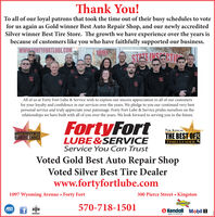 Thank You!To all of our loyal patrons that took the time out of their busy schedules to votefor us again as Gold winner Best Auto Repair Shop, and our newly accreditedSilver winner Best Tire Store. The growth we have experience over the years isbecause of customers like you who have faithfully supported our business.wWW.FORTYFORTLUBE.COM1097STEEINSESCTICAll of us at Forty Fort Lube & Service wish to express our sincere appreciation to all of our customersfor your loyalty and confidence in our services over the years. We pledge to you our continued very bestpersonal service and truly appreciate your patronage. Forty Fort Lube & Service prides ourselves on therelationships we have built with all of you over the years. We look forward to serving you in the future.FortyFort7TH ANNUALOHANNUALTIMES LEADER 2019READERS CHOICETHE BEST OFSTIMES LEADERLUBE&SERVICEService You Can TrustVoted Gold Best Auto Repair ShopVoted Silver Best Tire Dealerwww.fortyfortlube.com1097 Wyoming Avenue  Forty Fort300 Pierce Street  KingstonSUNDCOASE570-718-1501BBBKendall Mobil 1MEMBERBORN TO PERFORM Thank You! To all of our loyal patrons that took the time out of their busy schedules to vote for us again as Gold winner Best Auto Repair Shop, and our newly accredited Silver winner Best Tire Store. The growth we have experience over the years is because of customers like you who have faithfully supported our business. wWW.FORTYFORTLUBE.COM 1097 STEEINSESCTIC All of us at Forty Fort Lube & Service wish to express our sincere appreciation to all of our customers for your loyalty and confidence in our services over the years. We pledge to you our continued very best personal service and truly appreciate your patronage. Forty Fort Lube & Service prides ourselves on the relationships we have built with all of you over the years. We look forward to serving you in the future. FortyFort 7TH ANNUAL OHANNUAL TIMES LEADER 2019 READERS CHOICE THE BEST OFS TIMES LEADER LUBE&SERVICE Service You Can Trust Voted 