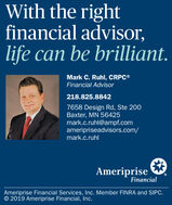 With the rightfinancial advisor,life can be brilliant.Mark C. Ruhl, CRPC®Financial Advisor218.825.88427658 Design Rd, Ste 200Baxter, MN 56425mark.c.ruhl@ampf.comameripriseadvisors.com/mark.c.ruhlAmeripriseFinancialAmeriprise Financial Services, Inc. Member FINRA and SIPC.© 2019 Ameriprise Financial, Inc. With the right financial advisor, life can be brilliant. Mark C. Ruhl, CRPC® Financial Advisor 218.825.8842 7658 Design Rd, Ste 200 Baxter, MN 56425 mark.c.ruhl@ampf.com ameripriseadvisors.com/ mark.c.ruhl Ameriprise Financial Ameriprise Financial Services, Inc. Member FINRA and SIPC. © 2019 Ameriprise Financial, Inc.