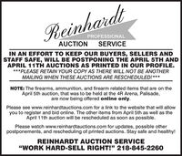 """ReinhardtPROFESSIONALAUCTIONSERVICEIN AN EFFORT TO KEEP OUR BUYERS, SELLERS ANDSTAFF SAFE, WILL BE POSTPONING THE APRIL 5TH ANDAPRIL 11TH AUCTIONS AS PRINTED IN OUR PROFILE.***PLEASE RETAIN YOUR COPY AS THERE WILL NOT BE ANOTHERMAILING WHEN THESE AUCTIONS ARE RESCHEDULED!***NOTE: The firearms, ammunition, and firearm related items that are on theApril 5th auction, that was to be held at the 4R Arena, Palisade,are now being offered online only.Please see www.reinhardtauctions.com for a link to the website that will allowyou to register and bid online. The other items from April 5th as well as theApril 11th auction will be rescheduled as soon as possible.Please watch www.reinhardtauctions.com for updates, possible otherpostponements, and rescheduling of printed auctions. Stay safe and healthy!REINHARDT AUCTION SERVICE""""WORK HARD-SELL RIGHT!"""" 218-845-2260 Reinhardt PROFESSIONAL AUCTION SERVICE IN AN EFFORT TO KEEP OUR BUYERS, SELLERS AND STAFF SAFE, WILL BE POSTPONING THE APRIL 5TH AND APRIL 11TH AUCTIONS AS PRINTED IN OUR PROFILE. ***PLEASE RETAIN YOUR COPY AS THERE WILL NOT BE ANOTHER MAILING WHEN THESE AUCTIONS ARE RESCHEDULED!*** NOTE: The firearms, ammunition, and firearm related items that are on the April 5th auction, that was to be held at the 4R Arena, Palisade, are now being offered online only. Please see www.reinhardtauctions.com for a link to the website that will allow you to register and bid online. The other items from April 5th as well as the April 11th auction will be rescheduled as soon as possible. Please watch www.reinhardtauctions.com for updates, possible other postponements, and rescheduling of printed auctions. Stay safe and healthy! REINHARDT AUCTION SERVICE """"WORK HARD-SELL RIGHT!"""" 218-845-2260"""