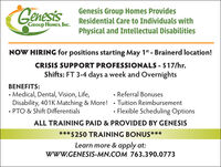 GenesisGenesis Group Homes ProvidesResidential Care to Individuals withGROUP HOMES, INC.Physical and Intellectual DisabilitiesNOW HIRING for positions starting May 1t - Brainerd location!CRISIS SUPPORT PROFESSIONALS - $17/hr.Shifts: FT 3-4 days a week and OvernightsBENEFITS: Medical, Dental, Vision, Life,Disability, 401K Matching & More!· Tuition Reimbursement PTO & Shift Differentials Referral BonusesFlexible Scheduling OptionsALL TRAINING PAID & PROVIDED BY GENESIS*** $250 TRAINING BONUS***Learn more & apply at:WwW.GENESIS-MN.COM 763.390.0773 Genesis Genesis Group Homes Provides Residential Care to Individuals with GROUP HOMES, INC. Physical and Intellectual Disabilities NOW HIRING for positions starting May 1t - Brainerd location! CRISIS SUPPORT PROFESSIONALS - $17/hr. Shifts: FT 3-4 days a week and Overnights BENEFITS:  Medical, Dental, Vision, Life, Disability, 401K Matching & More!· Tuition Reimbursement  PTO & Shift Differentials  Referral Bonuses Flexible Scheduling Options ALL TRAINING PAID & PROVIDED BY GENESIS *** $250 TRAINING BONUS*** Learn more & apply at: WwW.GENESIS-MN.COM 763.390.0773