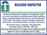 BUILDING INSPECTORCITYOFBRAINERDPerforms skilled plan review and inspection workto ensure compliance with Minnesota State buildingcodes, locally adopted ordinances, and the BrainerdCity Code. The scope of work includes residential,commercial, industrial facilities and other structures.The hiring range is $46,550 - $53,540 DOQ.The pay range is $46,550 - $58,198.Visit www.ci.brainerd.mn.us to apply and for additional details.Apply by 4:30 pm on Monday, April 6, 2020.For questions, contact the HR Department at 218-828-2307EOE BUILDING INSPECTOR CITY OF BRAINERD Performs skilled plan review and inspection work to ensure compliance with Minnesota State building codes, locally adopted ordinances, and the Brainerd City Code. The scope of work includes residential, commercial, industrial facilities and other structures. The hiring range is $46,550 - $53,540 DOQ. The pay range is $46,550 - $58,198. Visit www.ci.brainerd.mn.us to apply and for additional details. Apply by 4:30 pm on Monday, April 6, 2020. For questions, contact the HR Department at 218-828-2307 EOE