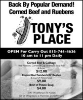 Back By Popular Demand!Corned Beef and RuebensTONY'SPLACEOPEN For Carry Out 815-744-463610 am to II pm DailyCorned Beef & CabbageRed Potatoes, Carrots & Cup Of Potato Soup Roll& Butter$12.00Corned Beef Sandwich Or Reuben& Cup Of Potato Soup$9.00Bowl of Potato Soup$4.002141 W Jefferson St Joliet(W of Walgreens at Hammes and Jefferson) Back By Popular Demand! Corned Beef and Ruebens TONY'S PLACE OPEN For Carry Out 815-744-4636 10 am to II pm Daily Corned Beef & Cabbage Red Potatoes, Carrots & Cup Of Potato Soup Roll & Butter $12.00 Corned Beef Sandwich Or Reuben & Cup Of Potato Soup $9.00 Bowl of Potato Soup $4.00 2141 W Jefferson St Joliet (W of Walgreens at Hammes and Jefferson)