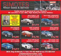 SIMOTESSIMOTESMotor Sales & ServiceFamily owned & operated for over 33-yearsWe specialize in Low- Mile, High Quality Pre-driven VehiclesSimotes MotorsWelcomes2019 FORD F-150XLT SUPERCREW2019 JEEP CHEROKEELATITUDE PLUSDANHERLIHY,formerly withFeehans Autoto our Full-ServiceDepartment!22,649 MilesExt. Dark Gray/Int. Med.Earth Gray15,922 MilesExt. Black/Int. Black$27,918$20,960Stock A67265Stock 1323592018 NISSANALTIMA S2020 HYUNDAIELANTRA SE2018 DODGEJOURNEY GT20,924 MilesExt. Black/9,553 MilesExt. Red/16,110 MilesExt. Silver/Int. BlackInt. CharcoalInt. Gray$15,960$15,760$19,760Stock #270960Stock #505178Stock #3294332018 CHRYSLERPACIFICA LIMITED2018 HONDA CIVIC2018 RAM 1500BIG HORN CREW CABEX-L COUPE12,803 MilesExt. Black/Int. Gray28,872 MilesExt. Red/Int. Black,Diesel9,323 MilesExt. White/Int. Black,Light Diesel19918$33,560$24,960Stock 351813Stock #195147Stock #269051300 N. Ridge Rd Minooka, IL. Sales: 815-467-4630 Service: 815-666-9724simotesmotorsales.comM-Thurs 8am-7 pm  Friday 8am-6pm  Saturday 8am-3pm SIMOTES SIMOTES Motor Sales & Service Family owned & operated for over 33-years We specialize in Low- Mile, High Quality Pre-driven Vehicles Simotes Motors Welcomes 2019 FORD F-150 XLT SUPERCREW 2019 JEEP CHEROKEE LATITUDE PLUS DAN HERLIHY, formerly with Feehans Auto to our Full-Service Department! 22,649 Miles Ext. Dark Gray/ Int. Med. Earth Gray 15,922 Miles Ext. Black/ Int. Black $27,918 $20,960 Stock A67265 Stock 132359 2018 NISSAN ALTIMA S 2020 HYUNDAI ELANTRA SE 2018 DODGE JOURNEY GT 20,924 Miles Ext. Black/ 9,553 Miles Ext. Red/ 16,110 Miles Ext. Silver/ Int. Black Int. Charcoal Int. Gray $15,960 $15,760 $19,760 Stock #270960 Stock #505178 Stock #329433 2018 CHRYSLER PACIFICA LIMITED 2018 HONDA CIVIC 2018 RAM 1500 BIG HORN CREW CAB EX-L COUPE 12,803 Miles Ext. Black/ Int. Gray 28,872 Miles Ext. Red/ Int. Black, Diesel 9,323 Miles Ext. White/ Int. Black, Light Diesel 19918 $33,560 $24,960 Stock 351813 Stock #195147 Stock #269051 300 N. Ridge Rd Minooka, IL. Sales: 815-467-4630 Service: 815-666-9724 simotesmotorsales.com M-Thurs 8am-7 pm  Friday 8am-6pm  Saturday 8am-3pm