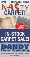 TIME TO REPLACE THATNASIYCARPET!BRINGING OVER30 EARS OFEXPERIENCE TOMORRIS, ILLINOISIN-STOCKCARPET SALE!$1.79 sq. ft. - INCLUDES Carpet, Padding, & Installation!DANDYFloor Covering100 W. Commercial Dr. Ste. 9, Morris, IL 60450(815) 942-9411 TIME TO REPLACE THAT NASIY CARPET! BRINGING OVER 30 EARS OF EXPERIENCE TO MORRIS, ILLINOIS IN-STOCK CARPET SALE! $1.79 sq. ft. - INCLUDES Carpet, Padding, & Installation! DANDY Floor Covering 100 W. Commercial Dr. Ste. 9, Morris, IL 60450 (815) 942-9411
