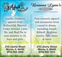 JUSTkidhingBrianna Lynn'sBOUTIQUEAROUNDFINE WOMEN'S APPAREL & ACCESSORIESFine women's apparelQuality children'sapparel fromRothschild, Mayoral,Under Armour, LittleMe, and Mud Pie insizes preemie to 16,boys and girls.and accessories fromcasual to dressy,including JosephRibkoff, Brightonjewelry, Taos shoes& more.218 Liberty StreetMorris, IL 60450(815) 942-3999215 Liberty StreetMorris, IL 60450(815) 942-1514SM-CL1762108 JUST kidhing Brianna Lynn's BOUTIQUE AROUND FINE WOMEN'S APPAREL & ACCESSORIES Fine women's apparel Quality children's apparel from Rothschild, Mayoral, Under Armour, Little Me, and Mud Pie in sizes preemie to 16, boys and girls. and accessories from casual to dressy, including Joseph Ribkoff, Brighton jewelry, Taos shoes & more. 218 Liberty Street Morris, IL 60450 (815) 942-3999 215 Liberty Street Morris, IL 60450 (815) 942-1514 SM-CL1762108