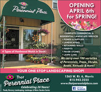 OPENINGAPRIL 6thfor SPRING!Perennial PlaceThatCOMPLETE COMMERCIAL &RESIDENTIAL LANDSCAPE SERVICES PONDS & SUPPLIESLANDSCAPINGRETAINING WALLSFIREPITS4 Types of Hardwood Mulch in Stock!PAVER STONES LAWN CAREWe carry over 700 varietiesof Perennials, Trees, Shrubs,Roses, Annuals & more!YOUR ONE STOP LANDSCAPING SHOP!That1565 W. Rt. 6, Morris815.942.2235Perennial Placewww.thatperennialplace.comCelebrating 26 Years!Ponds, Nursery, Landscaping, Landscape & Water Garden CenterFind us on:f facebook.SM-CL1762654 OPENING APRIL 6th for SPRING! Perennial Place That COMPLETE COMMERCIAL & RESIDENTIAL LANDSCAPE SERVICES  PONDS & SUPPLIES LANDSCAPING RETAINING WALLS FIREPITS 4 Types of Hardwood Mulch in Stock! PAVER STONES  LAWN CARE We carry over 700 varieties of Perennials, Trees, Shrubs, Roses, Annuals & more! YOUR ONE STOP LANDSCAPING SHOP! That 1565 W. Rt. 6, Morris 815.942.2235 Perennial Place www.thatperennialplace.com Celebrating 26 Years! Ponds, Nursery, Landscaping, Landscape & Water Garden Center Find us on: f facebook. SM-CL1762654