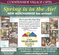 COUNTRYSIDE VILLAGE GIFTSSpring is in the Air!NEW MERCHANDISE has arrived!aldinoed,lineThis is your One Stop Shopfor home decor, garden art, women'sfashions & jewelry, gourmet foods &tea, wine, linens and a huge selectionof quilt fabrics and supplies!Soal OtgQtanwemington, ngOUTDOORVILLAGE MARKETSJune 6, August 22and September 199am-3pmCOUNTRYSIDE VILLAGE 1540 N. Division  Braidwood, IL 815-458-2191IS40 1 Dvaon Sr. - BRARwoon f. 60408Mon-Sat. 9am-5pmSun 11am-4pm15 miles south of Joliet on I-55 & Rt. 113. Exit 236countrysidevillagegifts.com f COUNTRYSIDE VILLAGE GIFTS Spring is in the Air! NEW MERCHANDISE has arrived! aldinoed,line This is your One Stop Shop for home decor, garden art, women's fashions & jewelry, gourmet foods & tea, wine, linens and a huge selection of quilt fabrics and supplies! Soal OtgQtan wemington, ng OUTDOOR VILLAGE MARKETS June 6, August 22 and September 19 9am-3pm COUNTRYSIDE VILLAGE 1540 N. Division  Braidwood, IL 815-458-2191 IS40 1 Dvaon Sr. - BRARwoon f. 60408 Mon-Sat. 9am-5pm Sun 11am-4pm 15 miles south of Joliet on I-55 & Rt. 113. Exit 236 countrysidevillagegifts.com f