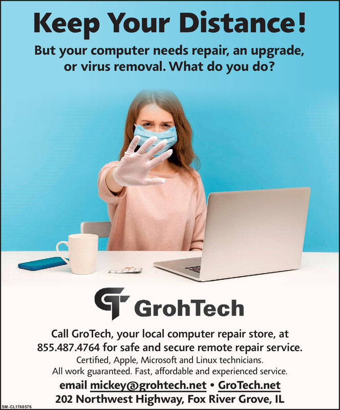 Keep Your Distance!But your computer needs repair, an upgrade,or virus removal. What do you do?T GrohTechCall GroTech, your local computer repair store, at855.487.4764 for safe and secure remote repair service.Certified, Apple, Microsoft and Linux technicians.All work guaranteed. Fast, affordable and experienced service.email mickey@grohtech.net  GroTech.net202 Northwest Highway, Fox River Grove, ILSM-CL1766576 Keep Your Distance! But your computer needs repair, an upgrade, or virus removal. What do you do? T GrohTech Call GroTech, your local computer repair store, at 855.487.4764 for safe and secure remote repair service. Certified, Apple, Microsoft and Linux technicians. All work guaranteed. Fast, affordable and experienced service. email mickey@grohtech.net  GroTech.net 202 Northwest Highway, Fox River Grove, IL SM-CL1766576