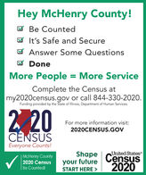 Hey McHenry County!M Be CountedM It's Safe and SecureM Answer Some QuestionsM DoneMore People = More ServiceComplete the Census atmy2020census.gov or call 844-330-2020.Funding provided by the State of Illinois, Department of Human Services.220For more information visit:2020CENSUS.GOVCENSUSEveryone Counts!United StatesMcHenry County2020 Census| Be Counted!Shapeyour futureSTART HERE >Census2020 Hey McHenry County! M Be Counted M It's Safe and Secure M Answer Some Questions M Done More People = More Service Complete the Census at my2020census.gov or call 844-330-2020. Funding provided by the State of Illinois, Department of Human Services. 220 For more information visit: 2020CENSUS.GOV CENSUS Everyone Counts! United States McHenry County 2020 Census | Be Counted! Shape your future START HERE > Census 2020