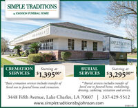 SIMPLE TRADITIONSy JOHNSON FUNERAL HOMEOFFFFFEESIMPLE TRADITIONSJOHNSOS UNERAL HNE3448SFHNEStarting atSERVICES $3,29500*BURIALCREMATIONSERVICESStarting at$1,39500*Basic cremation services includes transfer ofloved one to funeral home and cremation.**Burial services includes transfer ofloved one to funeral home, embalming,dressing, casketing, visitation and service.3448 Fifth Avenue, Lake Charles, LA 70607 | 337-429-5512www.simpletraditionsbyjohnson.com01081145 SIMPLE TRADITIONS y JOHNSON FUNERAL HOME OFFFFFEE SIMPLE TRADITIONS JOHNSOS UNERAL HNE 3448 SFHNE Starting at SERVICES $3,29500* BURIAL CREMATION SERVICES Starting at $1,39500 *Basic cremation services includes transfer of loved one to funeral home and cremation. **Burial services includes transfer of loved one to funeral home, embalming, dressing, casketing, visitation and service. 3448 Fifth Avenue, Lake Charles, LA 70607 | 337-429-5512 www.simpletraditionsbyjohnson.com 01081145