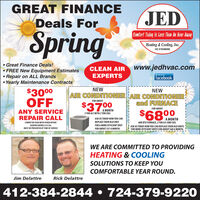 GREAT FINANCEJEDDeals ForSpringComfort Today ls Less Tkan An Hour AwayHeating & Cooling, Inc.HIC # PAO08369 Great Finance Deals! FREE New Equipment Estimates Repair on ALL Brands Yearly Maintenance ContractsCLEAN AIRwww.jedhvac.comEXPERTSfacebookLike us onNEW$3000OFFNEWAIR CONDITIONERAIR CONDITIONERand FURNACEFOR ABOUT$3700FOR ABOUTA MONTH2 TON A/C WITH 2 TON COILANY SERVICEREPAIR CALL$6800ASK US TODAY HOW YOU CANA MONTH60K BTU FURNACE, 2 TON A/C AND COILASK US TODAY HOW YOU CAN REPLACE YOUR OLD UNITSFOR MORE EFFICIENT UNITS FOR ABOUT $68 A MONTH.CANNOT BE USED WITH OTHER OFFERSREPLACE YOUR OLD UNITCOUPON EXPIRES S/31/20.FOR A MORE EFFICIENT UNITMUST BE PRESENTED AT TIME OF SERVICEFOR ABOUT $37 A MONTH.WE ARE COMMITTED TO PROVIDINGHEATING & COOLINGSOLUTIONS TO KEEP YOUCOMFORTABLE YEAR ROUND.Jim DelattreRick Delattre412-384-2844  724-379-922O GREAT FINANCE JED Deals For Spring Comfort Today ls Less Tkan An Hour Away Heating & Cooling, Inc. HIC # PAO08369  Great Finance Deals!  FREE New Equipment Estimates  Repair on ALL Brands  Yearly Maintenance Contracts CLEAN AIR www.jedhvac.com EXPERTS facebook Like us on NEW $3000 OFF NEW AIR CONDITIONERAIR CONDITIONER and FURNACE FOR ABOUT $3700 FOR ABOUT A MONTH 2 TON A/C WITH 2 TON COIL ANY SERVICE REPAIR CALL $6800 ASK US TODAY HOW YOU CAN A MONTH 60K BTU FURNACE, 2 TON A/C AND COIL ASK US TODAY HOW YOU CAN REPLACE YOUR OLD UNITS FOR MORE EFFICIENT UNITS FOR ABOUT $68 A MONTH. CANNOT BE USED WITH OTHER OFFERS REPLACE YOUR OLD UNIT COUPON EXPIRES S/31/20. FOR A MORE EFFICIENT UNIT MUST BE PRESENTED AT TIME OF SERVICE FOR ABOUT $37 A MONTH. WE ARE COMMITTED TO PROVIDING HEATING & COOLING SOLUTIONS TO KEEP YOU COMFORTABLE YEAR ROUND. Jim Delattre Rick Delattre 412-384-2844  724-379-922O