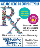 WE ARE HERE TO SUPPORT YOU!Open fully,while takingprecautionsStillprovidingFREEdeliveryPlease call aheadwith prescriptionsto limit exposureWe treat our customers like family!CheMedicine 724-222-0900Shoppe400 Jefferson Avenue,Washington, PAwww.medicineshoppe.comPHARMACY WE ARE HERE TO SUPPORT YOU! Open fully, while taking precautions Still providing FREE delivery Please call ahead with prescriptions to limit exposure We treat our customers like family! Che Medicine 724-222-0900 Shoppe 400 Jefferson Avenue, Washington, PA www.medicineshoppe.com PHARMACY