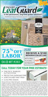 """L'eaf GuardENGLERTis the permanent, clog-free gutter solution!*""""Guaranteed not to clog for as long as you own your home, or we wil clean your gutters for freeGOOD-HOUSEKEEPINGLeaf Garde15TEARS BACKEDBT THE SEALPLUS75 OFFLABORRECEIVE A $100T RESTAURANT.COM GIFT CARDWITH FREEIN-HOME$10(412) 407-9202ESTIMATE!**ESTAURANT.CONCALL TODAY FOR YOUR FREE ESTIMATE! ONE-PIECE, SEAMLESSGUTTER SYSTEM PROTECTIVE OVERHANG/TRIM SCRATCHGUARD PAINT FINISHCLOG-FREE DESIGNDoes not include cost of material. Expires 33120. """"All participants who attend an estimated 60 90-minute in-home productconsultation wil receive a $100 git cortificate. Visit https://www.restaurant.com/aboutterms for complete terms andconditions and httpshwww. restaurant.comfor participating restaurants. Retail value is $100. Offer sponsored by LeatGuardHoldings Inc. Limit one per household. Company procures, sels, and installs seamless gutter protection. This ofter is validfor homeowners over 18 years of age. married or involved with a ite partner, both cohabitating persons must attend andcomplete presentation together. Participants must have a photo ID, be able to understand English, and be legally able toenter into a contract. The following persons are not eligible for this offer: employees of Company or affiliated companies orentibes, their immediate tamily members, previous participants in a Company in-home consultation within the past 12 monthsand all current and former Company customers. Gift may not be extended, transferred, or substituted except that Companymay substitute a gift of equal or greater value it t deems e necessary. Gift card will be mailed to the participant via fiest classUnited States Mail within 10 days of receipt of the promotion form. Not valid in conjunction with any other promotion ordiscount of any kind. Offer is subject to change without notice prior to ceservation. Expires 331/20. LealGuard operates asLealGuard of Pittsburgh in Pennsylvania under registration number PA126357 and in West """