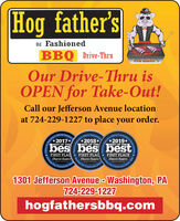 Hog father'sOld FashionedBBQ Drive-ThruHow fauner 3Our Drive-Thru isOPEN for Take-Out!Call our Jefferson Avenue locationat 724-229-1227 to place your order.eporter's Official Coeianity'sbes bes bestOthcial People2017**2018*BEST OF THEReporter's OlbcIal Community2019*BEST OF THEporter'sBEST OF THEFIRST PLACFIRST PLACObserver-ReporterPing OutObscrucr-ReporterBarvinFIRST PLACEObseruer-ReporterSinemunityOutCommunicyOutSinceSinceCommunity1301 Jefferson Avenue - Washington, PA724-229-1227hogfathersbbq.comAwarda. Hog father's Old Fashioned BBQ Drive-Thru How fauner 3 Our Drive-Thru is OPEN for Take-Out! Call our Jefferson Avenue location at 724-229-1227 to place your order. eporter's Official Coeianity's bes bes best Othcial People 2017* *2018* BEST OF THE Reporter's OlbcIal Community 2019* BEST OF THE porter's BEST OF THE FIRST PLAC FIRST PLAC Observer-Reporter Ping Out Obscrucr-Reporter Barvin FIRST PLACE Obseruer-Reporter Sine munity Out Communicy Out Since Since Community 1301 Jefferson Avenue - Washington, PA 724-229-1227 hogfathersbbq.com Awarda.