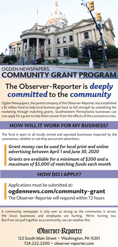 OGDEN NEWSPAPERSCOMMUNITY GRANT PROGRAMThe Observer-Reporter is deeplycommitted to the communityOgden Newspapers, the parent company of the Observer-Reporter, has establisheda $1 million fund to help local business get back to full strength by subsidizing themarketing through matching grants. Southwestern Pennsylvania businesses cannow apply for a grant to help them recover from the effects of the coronavirus crisis.HOW WILL IT WORK FOR MY BUSINESS?The fund is open to all locally owned and operated businesses impacted by thecoronavirus, whether or not they are current advertisers.Grant money can be used for local print and onlineadvertising between April 1 and June 30, 2020Grants are available for a minimum of $200 and amaximum of $5,000 of matching funds each monthHOW DO I APPLY?Applications must be submitted at:ogdennews.com/community-grantThe Observer-Reporter will respond within 72 hoursA community newspaper is only ever as strong as the community it serves.We know businesses and employees are hurting. We're hurting too.But if we can pull together as a community, we can weather this.Observer-Reporter122 South Main Street  Washington, PA 15301724.222.2200 observer-reporter.com OGDEN NEWSPAPERS COMMUNITY GRANT PROGRAM The Observer-Reporter is deeply committed to the community Ogden Newspapers, the parent company of the Observer-Reporter, has established a $1 million fund to help local business get back to full strength by subsidizing the marketing through matching grants. Southwestern Pennsylvania businesses can now apply for a grant to help them recover from the effects of the coronavirus crisis. HOW WILL IT WORK FOR MY BUSINESS? The fund is open to all locally owned and operated businesses impacted by the coronavirus, whether or not they are current advertisers. Grant money can be used for local print and online advertising between April 1 and June 30, 2020 Grants are available for a minimum of $200 and a maximum of $5,000 of matching funds each month HOW DO I A