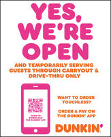 YES,WE'REOPENAND TEMPORARILY SERVINGGUESTS THROUGH CARRYOUT &DRIVE-THRU ONLYWANT TO ORDERTOUCHLESS?ORDER & PAY ONSCAN TODOWNLOADTHE DUNKIN' APPTHE DUNKIN' APPDUNKIN YES, WE'RE OPEN AND TEMPORARILY SERVING GUESTS THROUGH CARRYOUT & DRIVE-THRU ONLY WANT TO ORDER TOUCHLESS? ORDER & PAY ON SCAN TO DOWNLOAD THE DUNKIN' APP THE DUNKIN' APP DUNKIN