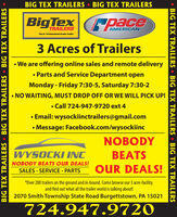 BIG TEX TRAILERS BIG TEX TRAILERSBigTexpaceTRAILERSAMERICANThe 1 Professional-Grade Trailer3 Acres of Trailers We are offering online sales and remote delivery Parts and Service Department openMonday - Friday 7:30-5, Saturday 7:30-2%3D NO WAITING, MUST DROP OFF OR WE WILL PICK UP! Call 724-947-9720 ext 4 Email: wysockiinctrailers@gmail.comMessage: Facebook.com/wysockiincNOBODYWYSOCKI INCBEATSNOBODY BEATS OUR DEALS!SALES - SERVICE - PARTSOUR DEALS!*Over 200 trailers on the ground and in-bound. Come browse our 3 acre-facilityand find out what all the trailer world is talking about!2070 Smith Township State Road Burgettstown, PA 15021724.947.9720BIG TEX TRAILERS BIG TEX TRAILERS BIG TEX TRAILERS  BIG TEX TRAILERS  BIG TEX TRAILERS  BIG TEX TRAILERS BIG TEX TRAILERS BIG TEX TRAILERS BigTex pace TRAILERS AMERICAN The 1 Professional-Grade Trailer 3 Acres of Trailers  We are offering online sales and remote delivery  Parts and Service Department open Monday - Friday 7:30-5, Saturday 7:30-2 %3D  NO WAITING, MUST DROP OFF OR WE WILL PICK UP!  Call 724-947-9720 ext 4  Email: wysockiinctrailers@gmail.com Message: Facebook.com/wysockiinc NOBODY WYSOCKI INC BEATS NOBODY BEATS OUR DEALS! SALES - SERVICE - PARTS OUR DEALS! *Over 200 trailers on the ground and in-bound. Come browse our 3 acre-facility and find out what all the trailer world is talking about! 2070 Smith Township State Road Burgettstown, PA 15021 724.947.9720 BIG TEX TRAILERS BIG TEX TRAILERS BIG TEX TRAILERS   BIG TEX TRAILERS  BIG TEX TRAILERS  BIG TEX TRAILERS