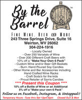 "By theBarrelTMFINE WINE. BEER AND MORE243 Three Springs Drive, Suite 16Weirton, WV 26062304-224-1916- Locally Owned- Over 250 Variatals of Wine- Over 200 Different Craft Beers with10% off a ""Make Your Own 6 Pack""- Custom Wine and/or Beer Gift Baskets- Burn. Hand Poured Soy Candles- Other Home and Bar Accessories includingHand Crafted Wine Racks- Craft Soda's for the kidsProud Retailer of Sarris Candies**** Present this Coupon10% off a Bottle of Wine or an Additional5% off a ""Make your own 6 Pack""Follow us on Facebook, Instagram, & Untapped!!Temporary Hours - Tues thru Sat 12pm-6pmClosed Sun & Mon By the Barrel TM FINE WINE. BEER AND MORE 243 Three Springs Drive, Suite 16 Weirton, WV 26062 304-224-1916 - Locally Owned - Over 250 Variatals of Wine - Over 200 Different Craft Beers with 10% off a ""Make Your Own 6 Pack"" - Custom Wine and/or Beer Gift Baskets - Burn. Hand Poured Soy Candles - Other Home and Bar Accessories including Hand Crafted Wine Racks - Craft Soda's for the kids Proud Retailer of Sarris Candies **** Present this Coupon 10% off a Bottle of Wine or an Additional 5% off a ""Make your own 6 Pack"" Follow us on Facebook, Instagram, & Untapped!! Temporary Hours - Tues thru Sat 12pm-6pm Closed Sun & Mon"