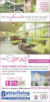 """3-SEASON &YEAR ROUNDSUNROOMSand ENCLOSEDPORCHES""""faroritoros""""It's ourroom in the house!""""winter, spring, summer or fall-SpringThinkingThink SUNROOMS!ENJOY BEING OUTSIDE! Walls of glass and screentransform your empty deck, patio or porch into a beautifulretreat protected from weatherand pesky bugs!Spring Sale15% OFFCALL for a catalog or FREE estimate (412) 424-6698Betterliving100% Financing AvailablePATIO & SUNROOMS""""50 YearMADEIN THEUSASUNROOMOF PITTSBURGHWARRANTY,*Ofer not valid on prior soles or combined with oher offers. EXPIRES S/31/20. License #20090 3-SEASON & YEAR ROUND SUNROOMS and ENCLOSED PORCHES """"faroritoros """"It's our room in the house!"""" winter, spring, summer or fall -Spring Thinking Think SUNROOMS! ENJOY BEING OUTSIDE! Walls of glass and screen transform your empty deck, patio or porch into a beautiful retreat protected from weather and pesky bugs! Spring Sale 15% OFF CALL for a catalog or FREE estimate (412) 424-6698 Betterliving 100% Financing Available PATIO & SUNROOMS"""" 50 Year MADE IN THE USA SUNROOM OF PITTSBURGH WARRANTY, *Ofer not valid on prior soles or combined with oher offers. EXPIRES S/31/20. License #20090"""