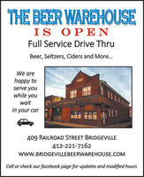 THE BEER WAREHOUSEIS OPENFull Service Drive ThruBeer, Seltzers, Ciders and More.We arehappy toserve youwhile youwaitEE RIREHOUSEin your car409 RAILROAD STREET BRIDGEVILLE412-221-7162www.BRIDGEVILLEBEERWAREHOUSE.COMCall or check our facebook page for updates and modified hoursBIKER THE BEER WAREHOUSE IS OPEN Full Service Drive Thru Beer, Seltzers, Ciders and More. We are happy to serve you while you wait EE RIREHOUSE in your car 409 RAILROAD STREET BRIDGEVILLE 412-221-7162 www.BRIDGEVILLEBEERWAREHOUSE.COM Call or check our facebook page for updates and modified hours BIKER