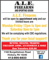 "A L EFIREARMSAND SPORTING GOODSA.L.E. Firearmswill be open by appointment only and ourlimited hours areMonday-Friday 12pm to 6pm andSaturday 9am to 1pmWe will be complying with CDC regulations.Thank you for your local support!BUYING, SELLING, TRADINGFIREARMS AMMO, ACCESSORIES & MOREGun Transfers $35.00""Like"" us onFacebook1160 Burgettstown RoadHickory, PA 15340412-805-6823 A L E FIREARMS AND SPORTING GOODS A.L.E. Firearms will be open by appointment only and our limited hours are Monday-Friday 12pm to 6pm and Saturday 9am to 1pm We will be complying with CDC regulations. Thank you for your local support! BUYING, SELLING, TRADING FIREARMS AMMO, ACCESSORIES & MORE Gun Transfers $35.00 ""Like"" us on Facebook 1160 Burgettstown Road Hickory, PA 15340 412-805-6823"