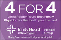 4 FOR 4Voted Reader Raves Best FamilyPhysician for the fourth year in a row!Trinity Health | MedicalOf New EnglandGroupMercyCares.com/medicalgroup-springfield 4 FOR 4 Voted Reader Raves Best Family Physician for the fourth year in a row! Trinity Health | Medical Of New England Group MercyCares.com/medicalgroup-springfield