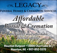 aLEGACYDFUNERAL HOMES & CREMATION SERVICESAffordableBurial &CremationThe Valleys mostiaffordablefuneraloptions.Houston Outpost  13800 Cheri Lake Dr.,Houston, AK  907-892-557O248483 aLEGACYD FUNERAL HOMES & CREMATION SERVICES Affordable Burial &Cremation The Valleys mostiaffordable funeraloptions. Houston Outpost  13800 Cheri Lake Dr., Houston, AK  907-892-557O 248483
