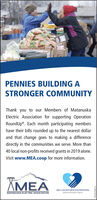"""PENNIES BUILDING ASTRONGER COMMUNITYThank you to our Members of MatanuskaElectric Association for supporting OperationRoundUp®. Each month participating membershave their bills rounded up to the nearest dollarand that change goes to making a differencedirectly in the communities we serve. More than40 local non-profits received grants in 2019 alone.Visit www.MEA.coop for more information.ÄMEAMEA CHARITABLE FOUNDATIONMATANUSKA ELECTRIC ASSOCIATIONOpeation Riundig"""" ProgremFIZ8SZNDIM PENNIES BUILDING A STRONGER COMMUNITY Thank you to our Members of Matanuska Electric Association for supporting Operation RoundUp®. Each month participating members have their bills rounded up to the nearest dollar and that change goes to making a difference directly in the communities we serve. More than 40 local non-profits received grants in 2019 alone. Visit www.MEA.coop for more information. ÄMEA MEA CHARITABLE FOUNDATION MATANUSKA ELECTRIC ASSOCIATION Opeation Riundig"""" Progrem FIZ8SZNDIM"""