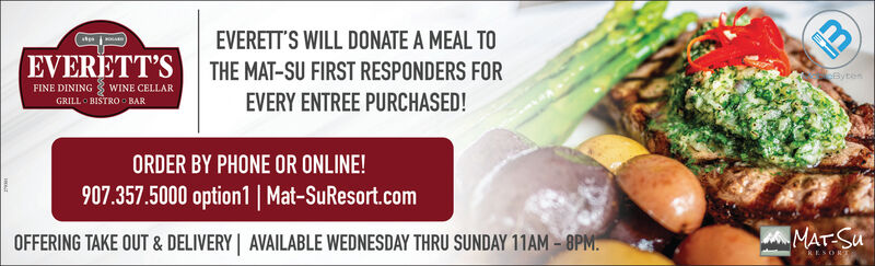 EVERETT'S WILL DONATE A MEAL TOEVERETT'S THE MAT-SU FIRST RESPONDERS FOREVERY ENTREE PURCHASED!BytenFINE DINING WINE CELLARGRILL O BISTRO BARORDER BY PHONE OR ONLINE!907.357.5000 option1 | Mat-SuResort.comOFFERING TAKE OUT & DELIVERY | AVAILABLE WEDNESDAY THRU SUNDAY 11AM  8PM.MAT-SuRESORL EVERETT'S WILL DONATE A MEAL TO EVERETT'S THE MAT-SU FIRST RESPONDERS FOR EVERY ENTREE PURCHASED! Byten FINE DINING WINE CELLAR GRILL O BISTRO BAR ORDER BY PHONE OR ONLINE! 907.357.5000 option1 | Mat-SuResort.com OFFERING TAKE OUT & DELIVERY | AVAILABLE WEDNESDAY THRU SUNDAY 11AM  8PM. MAT-Su RESORL