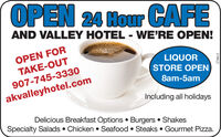 OPEN 24 Hour CAFEAND VALLEY HOTEL - WE'RE OPEN!OPEN FORLIQUORSTORE OPENTAKE-OUT907-745-33308am-5amakvalleyhotel.comIncluding all holidaysDelicious Breakfast Options  Burgers  ShakesSpecialty Salads  Chicken  Seafood  Steaks  Gourmet Pizza.279815 OPEN 24 Hour CAFE AND VALLEY HOTEL - WE'RE OPEN! OPEN FOR LIQUOR STORE OPEN TAKE-OUT 907-745-3330 8am-5am akvalleyhotel.com Including all holidays Delicious Breakfast Options  Burgers  Shakes Specialty Salads  Chicken  Seafood  Steaks  Gourmet Pizza. 279815