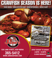 CRAWFISH SEASON IS HERE!NEW MENU - NEW OYSTER BAR - NEW OFFERINGS - NEW STARTSEAFOODNEW OYSTER BARNOW SERVING DELICIOUSCHAR GRILLED OR RAWOYSTERSJanesGUARANTEED FRESH!CHINESE1201 JANE STREET, NEW IBERIAOPEN TUESDAY TO SUNDAY4:00PM - 10:00PM365-5412C01DCLOSED MONDAYSFacebookwww.JANESEAFOOD.COMWICK271535 CRAWFISH SEASON IS HERE! NEW MENU - NEW OYSTER BAR - NEW OFFERINGS - NEW START SEAFOOD NEW OYSTER BAR NOW SERVING DELICIOUS CHAR GRILLED OR RAW OYSTERS Janes GUARANTEED FRESH! CHINESE 1201 JANE STREET, NEW IBERIA OPEN TUESDAY TO SUNDAY 4:00PM - 10:00PM 365-5412 C01D CLOSED MONDAYS Facebook www.JANESEAFOOD.COM WICK271535