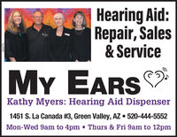 Hearing Aid:Repair, Sales& ServiceMY EARSKathy Myers: Hearing Aid Dispenser1451 S. La Canada #3, Green Valley, AZ  520-444-5552Mon-Wed 9am to 4pm - Thurs & Fri 9am to 12pm266076 Hearing Aid: Repair, Sales & Service MY EARS Kathy Myers: Hearing Aid Dispenser 1451 S. La Canada #3, Green Valley, AZ  520-444-5552 Mon-Wed 9am to 4pm - Thurs & Fri 9am to 12pm 266076