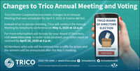 Changes to Trico Annual Meeting and VotingTrico Electric Cooperative has made changes to its AnnualMeeting that was scheduled for April 4, 2020 at Casino del Sol.TRICO BOARDOF DIRECTORSInstead of an in-person meeting, Trico will conduct the AnnualMeeting by telephone conference on May 5, 2020 at 10 a.m.ELECTIONFor more information and to vote for your Board of Directors,visit www.trico.coop. In order to be counted, your votes must bereceived by April 28, 2020 at 5 p.m.All Members who vote will be entered into a raffle for prizes andthe winners will be announced after the May 5 meeting.www.trico.coopVOTE NOWA TRICO (520) 744-2944  www.trico.coop 0 tricoelectric O /tricoelectricAZTrico is an equal opportunity provider and employer.A Touchstone Energy CooperativeAN ENERGY COOPERATIVE Changes to Trico Annual Meeting and Voting Trico Electric Cooperative has made changes to its Annual Meeting that was scheduled for April 4, 2020 at Casino del Sol. TRICO BOARD OF DIRECTORS Instead of an in-person meeting, Trico will conduct the Annual Meeting by telephone conference on May 5, 2020 at 10 a.m. ELECTION For more information and to vote for your Board of Directors, visit www.trico.coop. In order to be counted, your votes must be received by April 28, 2020 at 5 p.m. All Members who vote will be entered into a raffle for prizes and the winners will be announced after the May 5 meeting. www.trico.coop VOTE NOW A TRICO (520) 744-2944  www.trico.coop 0 tricoelectric O /tricoelectricAZ Trico is an equal opportunity provider and employer. A Touchstone Energy Cooperative AN ENERGY COOPERATIVE