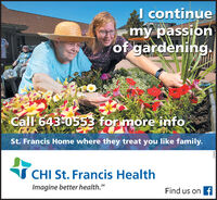 I continuemy passionof gardening.Call 643-0553 for more infoSt. Francis Home where they treat you like family.I CHI St. Francis HealthImagine better health.MFind us on f269455 I continue my passion of gardening. Call 643-0553 for more info St. Francis Home where they treat you like family. I CHI St. Francis Health Imagine better health.M Find us on f 269455