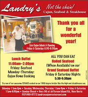 Landry's Not the chain!Cajun, Seafood & SteakhouseThank you allfor awonderfulyear!Live Cajun Music & DancingFriday&Saturday 6:30-9:30pmALL YOU CAN EATLunch BuffetBoiled Seafood(When Available) on our11:00am-2:00pmFriday: SeafoodMonday-Thursday:Cajun Home CookingGrand Seafood BuffetFriday & Saturday Nights5:30-9:30pmTry one of our awesome STEAKS cooked on an 1800 degree broiler like the high end steakhouses use.Monday 1 lam-2pm  Tuesday, Wednesday, Thursday 1 lam-9pm  Friday & Saturday1 lam-9:30pm  Sunday Closed Hwy 90 at Jefferson Island Rd., New Iberia337-369-3772 landryscajunrestaurant.comWICK271548 Landry's Not the chain! Cajun, Seafood & Steakhouse Thank you all for a wonderful year! Live Cajun Music & Dancing Friday&Saturday 6:30-9:30pm ALL YOU CAN EAT Lunch Buffet Boiled Seafood (When Available) on our 11:00am-2:00pm Friday: Seafood Monday-Thursday: Cajun Home Cooking Grand Seafood Buffet Friday & Saturday Nights 5:30-9:30pm Try one of our awesome STEAKS cooked on an 1800 degree broiler like the high end steakhouses use. Monday 1 lam-2pm  Tuesday, Wednesday, Thursday 1 lam-9pm  Friday & Saturday 1 lam-9:30pm  Sunday Closed Hwy 90 at Jefferson Island Rd., New Iberia 337-369-3772 landryscajunrestaurant.com WICK271548
