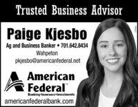 Trusted Business AdvisorPaige KjesboAg and Business Banker  701.642.8434Wahpetonpkjesbo@americanfederal.netAmericanFederalTMBankingInsurance-Investmentsamericanfederalbank.com269797 Trusted Business Advisor Paige Kjesbo Ag and Business Banker  701.642.8434 Wahpeton pkjesbo@americanfederal.net American Federal TM BankingInsurance-Investments americanfederalbank.com 269797