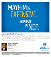 MAYHEM 15EXPENSIVE.ALLSTATEI5 NOT.Ask me about Accident Forgiveness.With other insurance companies, having an accident can mean your rates rise asmuch as 40%. But with Allstate's Accident Forgiveness, your rates won't go up atall just because of an accident. Don't wait! Call me today.Jimmy Champagne337-365-09141550 E. Admiral DoyleAllstate.New Iberiajchampagne@allstate.comYou're in good hands.Feature is optional and subject to terms and conditions. Safe Driving Bonus® won't apply after an accident. Allstate Property and CasualtyInsurance Co. Northbrook, IL © 2010 Allstate Insurance Co.271569 MAYHEM 15 EXPENSIVE. ALLSTATE I5 NOT. Ask me about Accident Forgiveness. With other insurance companies, having an accident can mean your rates rise as much as 40%. But with Allstate's Accident Forgiveness, your rates won't go up at all just because of an accident. Don't wait! Call me today. Jimmy Champagne 337-365-0914 1550 E. Admiral Doyle Allstate. New Iberia jchampagne@allstate.com You're in good hands. Feature is optional and subject to terms and conditions. Safe Driving Bonus® won't apply after an accident. Allstate Property and Casualty Insurance Co. Northbrook, IL © 2010 Allstate Insurance Co. 271569
