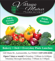 VillageMarketof LOREAUVILLEFreshProduceFull &FriendlyServiceBakery  Deli  Everyday Plate Lunches120 Main St., Loreauville, La 70563  337-229-6386Open 7 days a week!  Sunday: 7:00am to 6:00pmMonday through Saturday: 7:00am to 7:00pmWICK271613 Village Market of LOREAUVILLE Fresh Produce Full & Friendly Service Bakery  Deli  Everyday Plate Lunches 120 Main St., Loreauville, La 70563  337-229-6386 Open 7 days a week!  Sunday: 7:00am to 6:00pm Monday through Saturday: 7:00am to 7:00pm WICK271613