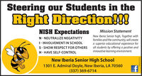 Steering our Students in theRight Direction!!!NISH ExpectationsMission StatementNew Iberia Senior high, Together withfamilies and the community, will createa superior educational experience forall students by offering a positive andinnovative learning environment.N- NEUTRALIZE NEGATIVITY1- INVOLVEMENT IN SCHOOLS- SHOW RESPECT FOR OTHERSH- HAVE SELF-CONTROLNew Iberia Senior High School1301 E. Admiral Doyle, New Iberia, LA 70560(337) 369-6714WICK273313 Steering our Students in the Right Direction!!! NISH Expectations Mission Statement New Iberia Senior high, Together with families and the community, will create a superior educational experience for all students by offering a positive and innovative learning environment. N- NEUTRALIZE NEGATIVITY 1- INVOLVEMENT IN SCHOOL S- SHOW RESPECT FOR OTHERS H- HAVE SELF-CONTROL New Iberia Senior High School 1301 E. Admiral Doyle, New Iberia, LA 70560 (337) 369-6714 WICK273313