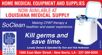 HOME MEDICAL EQUIPMENT AND SUPPLIESNOW AVAILABLE ATLOUISIANA MEDICAL SUPPLYSoCleanMaking CPAP therapy ahealthier and easier experience.SoCleanKill germs andsave time.LOUISIANAMEDICALSUPPLYINCORPORATEDLocally Owned & Operated By Tom and Vick Holleman1986 East Main Street - New Iberia, LA  337-369-6000WICK273315 HOME MEDICAL EQUIPMENT AND SUPPLIES NOW AVAILABLE AT LOUISIANA MEDICAL SUPPLY SoClean Making CPAP therapy a healthier and easier experience. SoClean Kill germs and save time. LOUISIANA MEDICAL SUPPLY INCORPORATED Locally Owned & Operated By Tom and Vick Holleman 1986 East Main Street - New Iberia, LA  337-369-6000 WICK273315