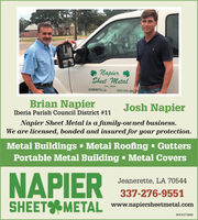 Napier RSheet MetalEst. 1893JEANERETTE, LA(337) 276-955Brian NapierJosh NapierIberia Parish Council District #11Napier Sheet Metal is a family-owned business.We are licensed, bonded and insured for your protection.Metal Buildings - Metal Roofing - GuttersPortable Metal Building - Metal CoversNAPIERJeanerette, LA 70544337-276-9551SHEET METAL www.napiersheetmetal.comWICK273665 Napier R Sheet Metal Est. 1893 JEANERETTE, LA (337) 276-955 Brian Napier Josh Napier Iberia Parish Council District #11 Napier Sheet Metal is a family-owned business. We are licensed, bonded and insured for your protection. Metal Buildings - Metal Roofing - Gutters Portable Metal Building - Metal Covers NAPIER Jeanerette, LA 70544 337-276-9551 SHEET METAL www.napiersheetmetal.com WICK273665
