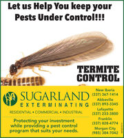 Let us Help You keep yourPests Under Control!!!TERMITECONTROLNew IberiaSUGARLAND(337) 367-1414AbbevilleEXTERMINATING (337) 893-3345Lafayette(337) 233-3800RESIDENTIAL  COMMERCIAL  INDUSTRIALFranklinProtecting your investmentwhile providing a pest controlprogram that suits your needs.(337) 828-4774Morgan City(985)384-7042WICK273717 Let us Help You keep your Pests Under Control!!! TERMITE CONTROL New Iberia SUGARLAND (337) 367-1414 Abbeville EXTERMINATING (337) 893-3345 Lafayette (337) 233-3800 RESIDENTIAL  COMMERCIAL  INDUSTRIAL Franklin Protecting your investment while providing a pest control program that suits your needs. (337) 828-4774 Morgan City (985)384-7042 WICK273717