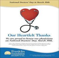 National Doctors' Day is March 30thOur Heartfelt ThanksWe are proud to honor our physicianson National Doctors' Day, March 30th.Thanks to their commitment to excellence, their professional dedication and their expertise in a range ofmecical specialties, they've helped make this community a healthier place to live. So on March 3oth, we'd liketo take a moment to thank our physicians for their lifetime commitment to helping others.FranklinFoundationHOSPITAL1097 Northwest Boulevard  Franklin, Louisiana 70538337-828-0760  FranklinFoundation.org National Doctors' Day is March 30th Our Heartfelt Thanks We are proud to honor our physicians on National Doctors' Day, March 30th. Thanks to their commitment to excellence, their professional dedication and their expertise in a range of mecical specialties, they've helped make this community a healthier place to live. So on March 3oth, we'd like to take a moment to thank our physicians for their lifetime commitment to helping others. Franklin Foundation HOSPITAL 1097 Northwest Boulevard  Franklin, Louisiana 70538 337-828-0760  FranklinFoundation.org