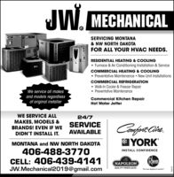 "IW. MECHANICALTYORKSERVICING MONTANA& NW NORTH DAKOTAFOR ALL YOUR HVAC NEEDS.RESIDENTIAL HEATING & COOLING Furnace & Air Conditioning Installation & ServiceCOMMERCIAL HEATING & COLING Preventative Maintenance  New Unit InstallationsCOMMERCIAL REFRIGERATION Walk-In Cooler & Freezer Repair Preventative MaintenanceWe service all makesand models regardlessof original installerCommercial Kitchen RepairHot Water JetterWE SERVICE ALL24/7MAKES, MODELS &BRANDS! EVEN IF WESERVICEAVAILABLEDIDN'T INSTALL IT.YORKMONTANA and NW NORTH DAKOTA406-488-3770CELL: 406-439-4141JW.Mechanical2019@gmail.comINSTALL CONFIDENCERemNAPOLEONQUALITY FIREPLACESThe new degree of comfort""619592 IW. MECHANICAL TYORK SERVICING MONTANA & NW NORTH DAKOTA FOR ALL YOUR HVAC NEEDS. RESIDENTIAL HEATING & COOLING  Furnace & Air Conditioning Installation & Service COMMERCIAL HEATING & COLING  Preventative Maintenance  New Unit Installations COMMERCIAL REFRIGERATION  Walk-In Cooler & Freezer Repair  Preventative Maintenance We service all makes and models regardless of original installer Commercial Kitchen Repair Hot Water Jetter WE SERVICE ALL 24/7 MAKES, MODELS & BRANDS! EVEN IF WE SERVICE AVAILABLE DIDN'T INSTALL IT. YORK MONTANA and NW NORTH DAKOTA 406-488-3770 CELL: 406-439-4141 JW.Mechanical2019@gmail.com INSTALL CONFIDENCE Rem NAPOLEON QUALITY FIREPLACES The new degree of comfort"" 619592"