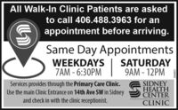 All Walk-In Clinic Patients are askedto call 406.488.3963 for anG) appointment before arriving.Same Day AppointmentsWEEKDAYSZAM - 6:30PMSATURDAY9AM - 12PMServices provides through the Primary Care Clinic.Use the main Clinic Entrance on 14th Ave SW in Sidneyand check in with the clinic receptionist.SIDNEYHEALTHCENTERCLINICE08997 All Walk-In Clinic Patients are asked to call 406.488.3963 for an G) appointment before arriving. Same Day Appointments WEEKDAYS ZAM - 6:30PM SATURDAY 9AM - 12PM Services provides through the Primary Care Clinic. Use the main Clinic Entrance on 14th Ave SW in Sidney and check in with the clinic receptionist. SIDNEY HEALTH CENTER CLINIC E08997